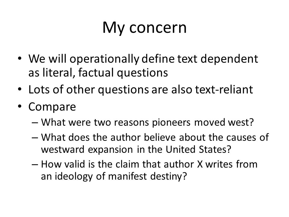 My concern We will operationally define text dependent as literal, factual questions. Lots of other questions are also text-reliant.