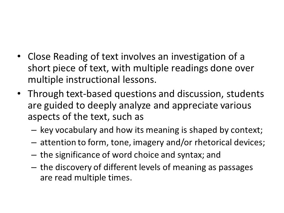Close Reading of text involves an investigation of a short piece of text, with multiple readings done over multiple instructional lessons.