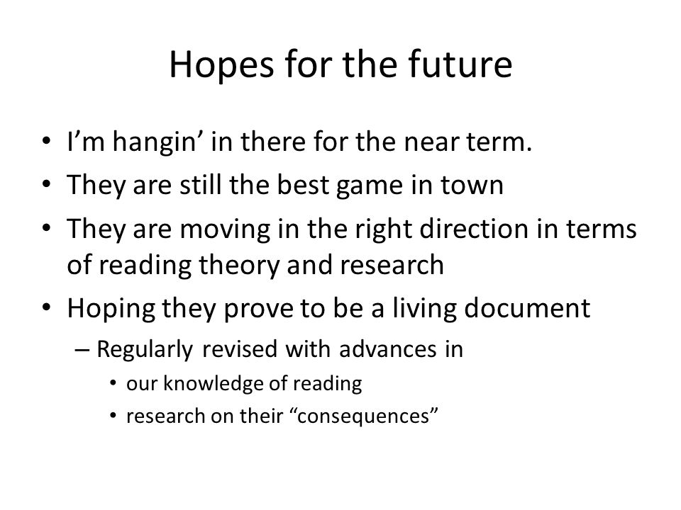 Hopes for the future I'm hangin' in there for the near term.