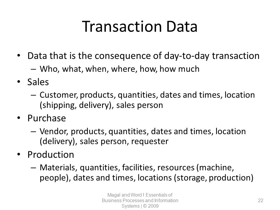 Transaction Data Data that is the consequence of day-to-day transaction. Who, what, when, where, how, how much.