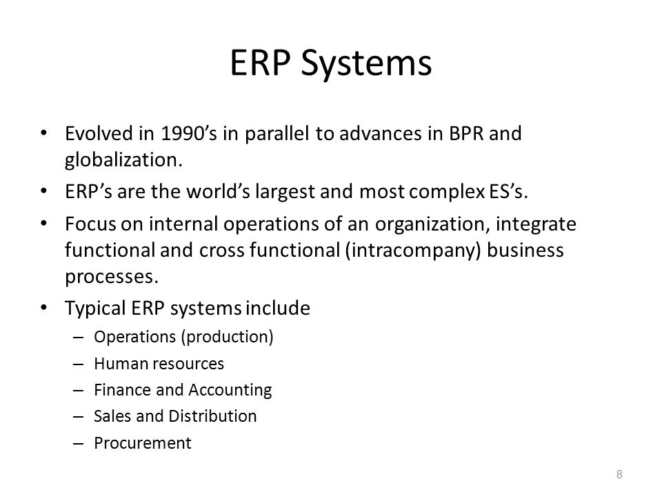 ERP Systems Evolved in 1990's in parallel to advances in BPR and globalization. ERP's are the world's largest and most complex ES's.