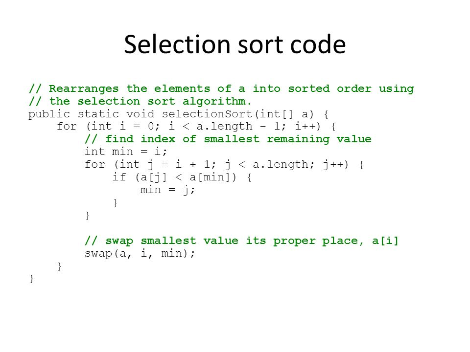 Selection sort code // Rearranges the elements of a into sorted order using. // the selection sort algorithm.