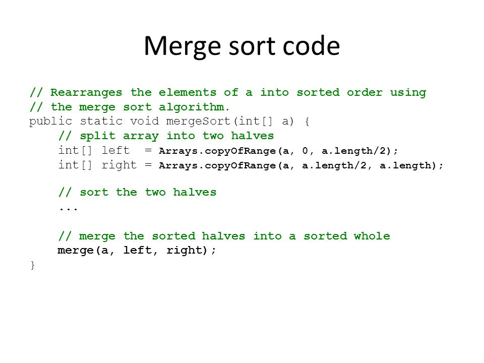 Merge sort code // Rearranges the elements of a into sorted order using. // the merge sort algorithm.