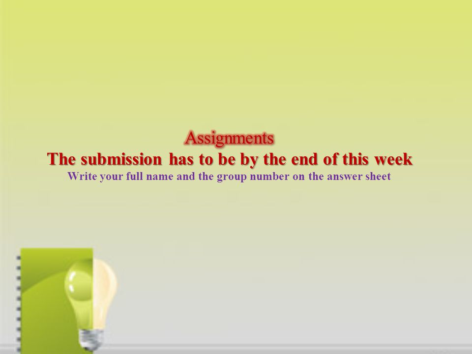 Assignments The submission has to be by the end of this week Write your full name and the group number on the answer sheet