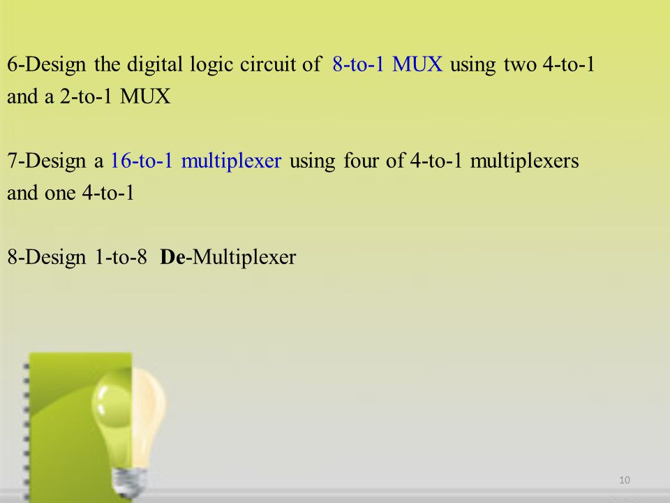 6-Design the digital logic circuit of 8-to-1 MUX using two 4-to-1 and a 2-to-1 MUX 7-Design a 16-to-1 multiplexer using four of 4-to-1 multiplexers and one 4-to-1 8-Design 1-to-8 De-Multiplexer