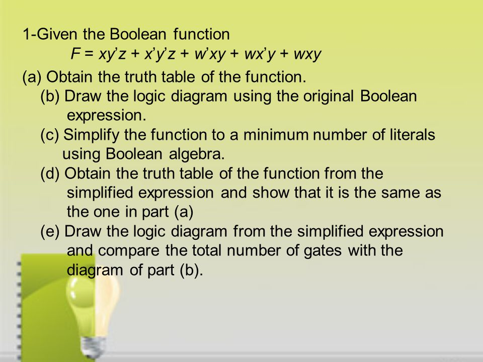 1-Given the Boolean function F = xy'z + x'y'z + w'xy + wx'y + wxy (a) Obtain the truth table of the function.