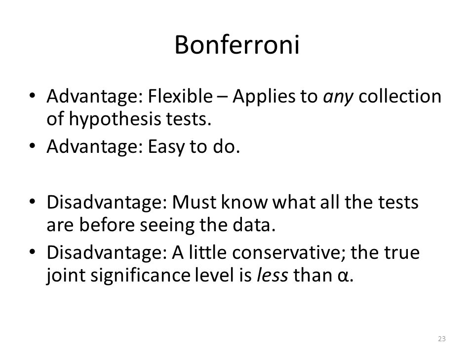 Bonferroni Advantage: Flexible – Applies to any collection of hypothesis tests. Advantage: Easy to do.