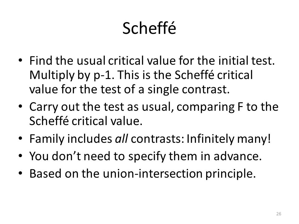 Scheffé Find the usual critical value for the initial test. Multiply by p-1. This is the Scheffé critical value for the test of a single contrast.