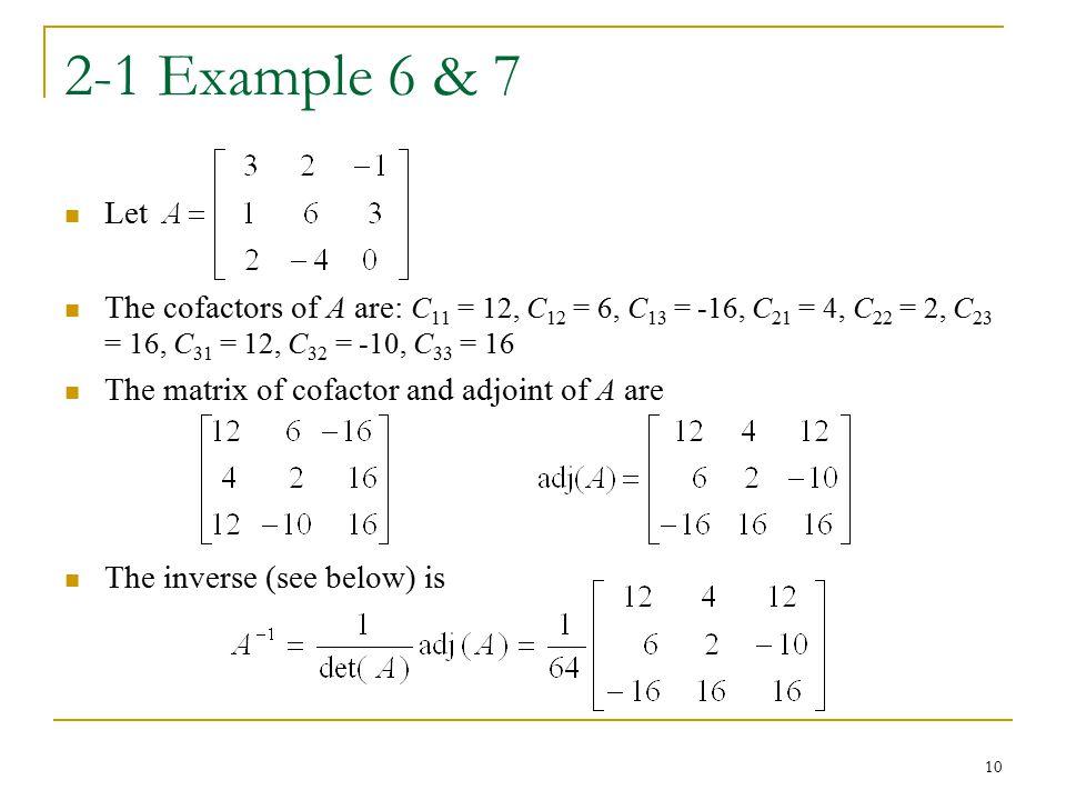 2-1 Example 6 & 7 Let. The cofactors of A are: C11 = 12, C12 = 6, C13 = -16, C21 = 4, C22 = 2, C23 = 16, C31 = 12, C32 = -10, C33 = 16.