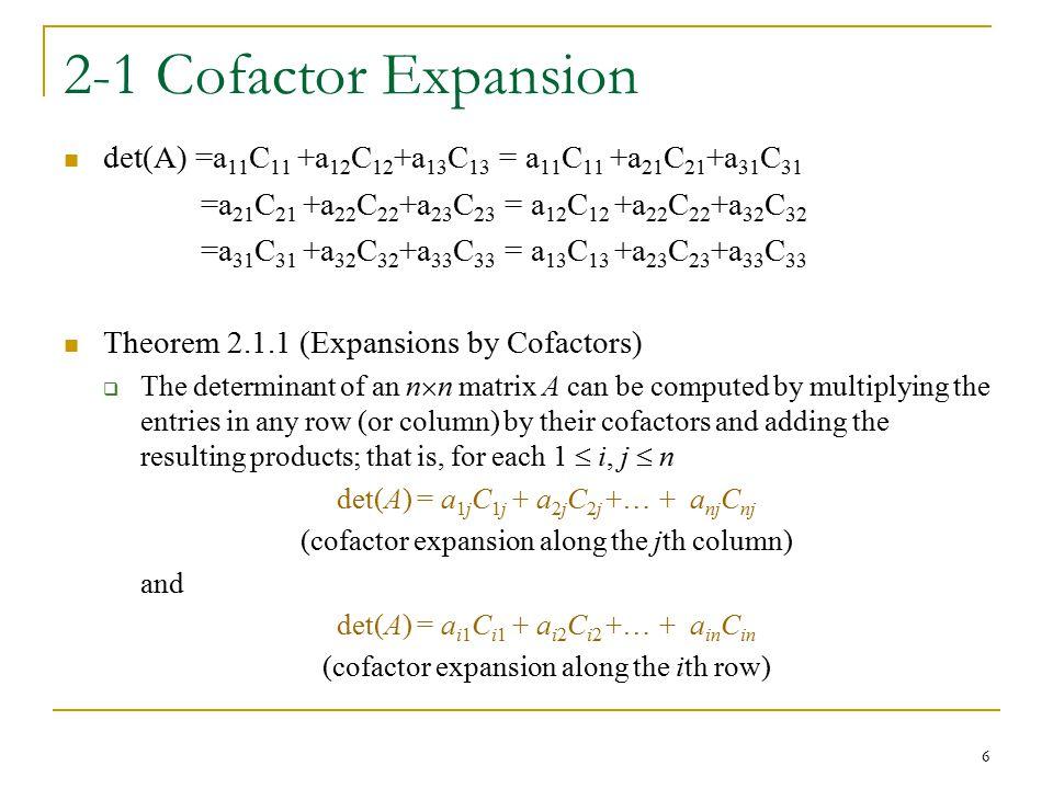 2-1 Cofactor Expansion det(A) =a11C11 +a12C12+a13C13 = a11C11 +a21C21+a31C31. =a21C21 +a22C22+a23C23 = a12C12 +a22C22+a32C32.