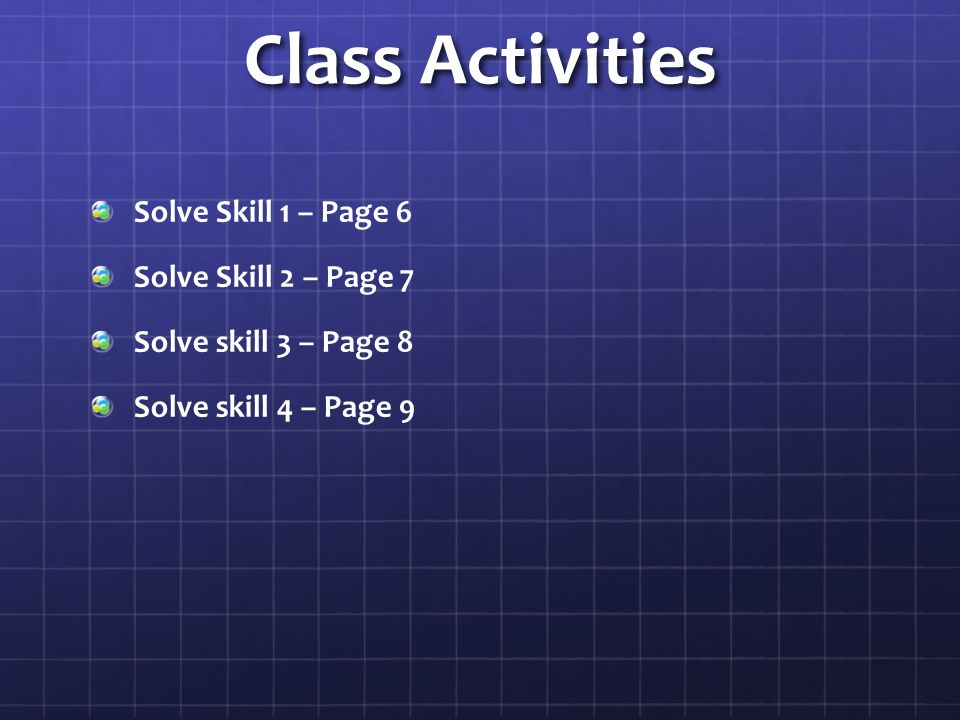 Class Activities Solve Skill 1 – Page 6 Solve Skill 2 – Page 7