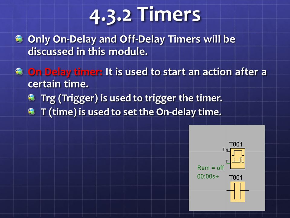 4.3.2 Timers Only On-Delay and Off-Delay Timers will be discussed in this module.