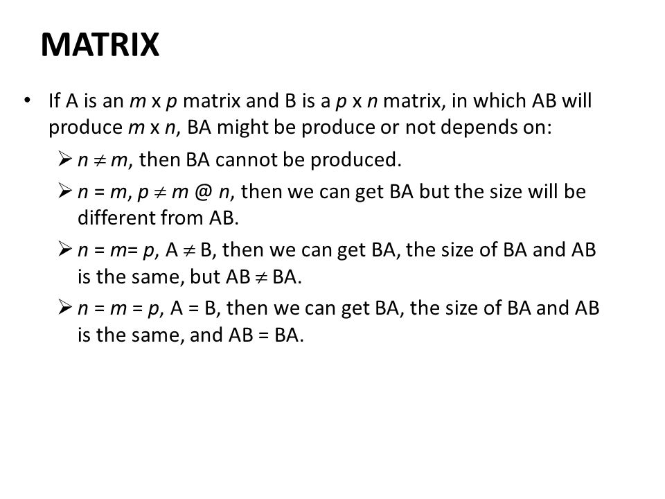 MATRIX If A is an m x p matrix and B is a p x n matrix, in which AB will produce m x n, BA might be produce or not depends on: