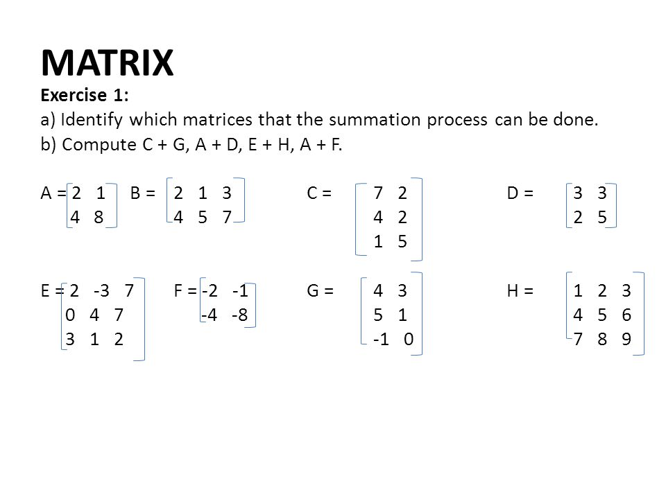 MATRIX Exercise 1: a) Identify which matrices that the summation process can be done. b) Compute C + G, A + D, E + H, A + F.