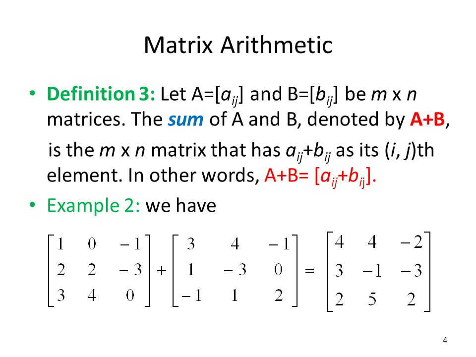Matrix Arithmetic Definition 3: Let A=[aij] and B=[bij] be m x n matrices. The sum of A and B, denoted by A+B,