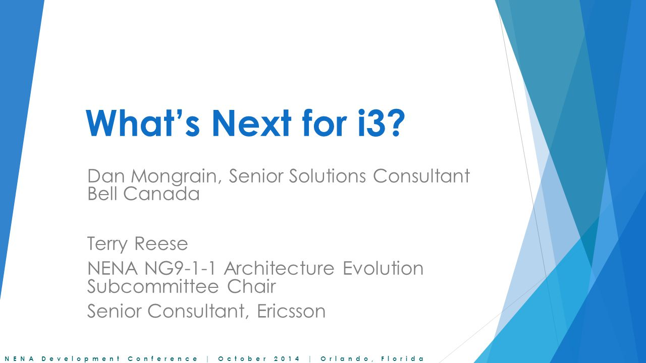 What's Next for i3 Dan Mongrain, Senior Solutions Consultant Bell Canada. Terry Reese. NENA NG9-1-1 Architecture Evolution Subcommittee Chair.