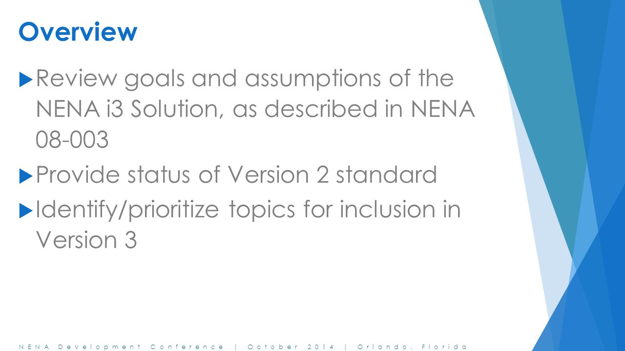 Overview Review goals and assumptions of the NENA i3 Solution, as described in NENA Provide status of Version 2 standard.