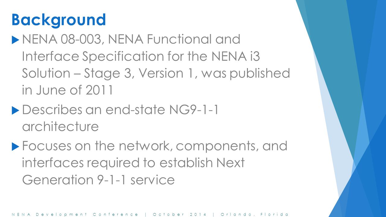 Background NENA 08-003, NENA Functional and Interface Specification for the NENA i3 Solution – Stage 3, Version 1, was published in June of 2011.
