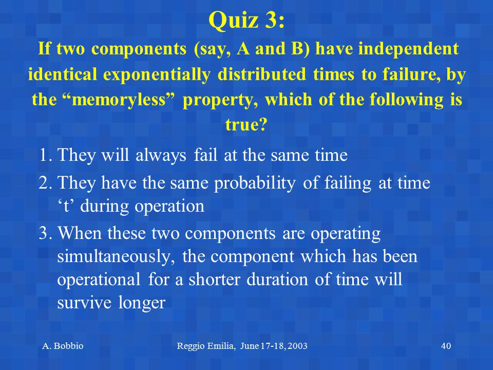 Quiz 3: If two components (say, A and B) have independent identical exponentially distributed times to failure, by the memoryless property, which of the following is true