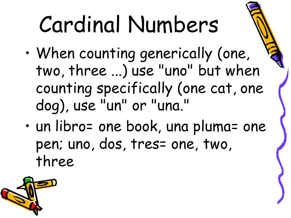 Cardinal Numbers When counting generically (one, two, three ...) use uno but when counting specifically (one cat, one dog), use un or una.