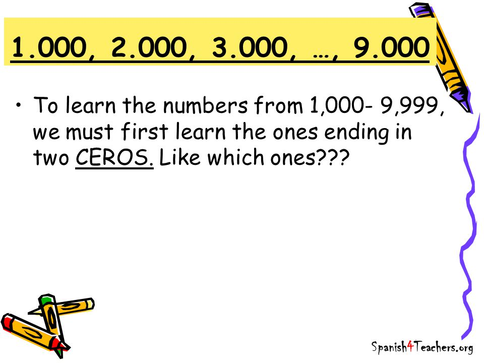 1.000, 2.000, 3.000, …, 9.000 To learn the numbers from 1,000- 9,999, we must first learn the ones ending in two CEROS. Like which ones