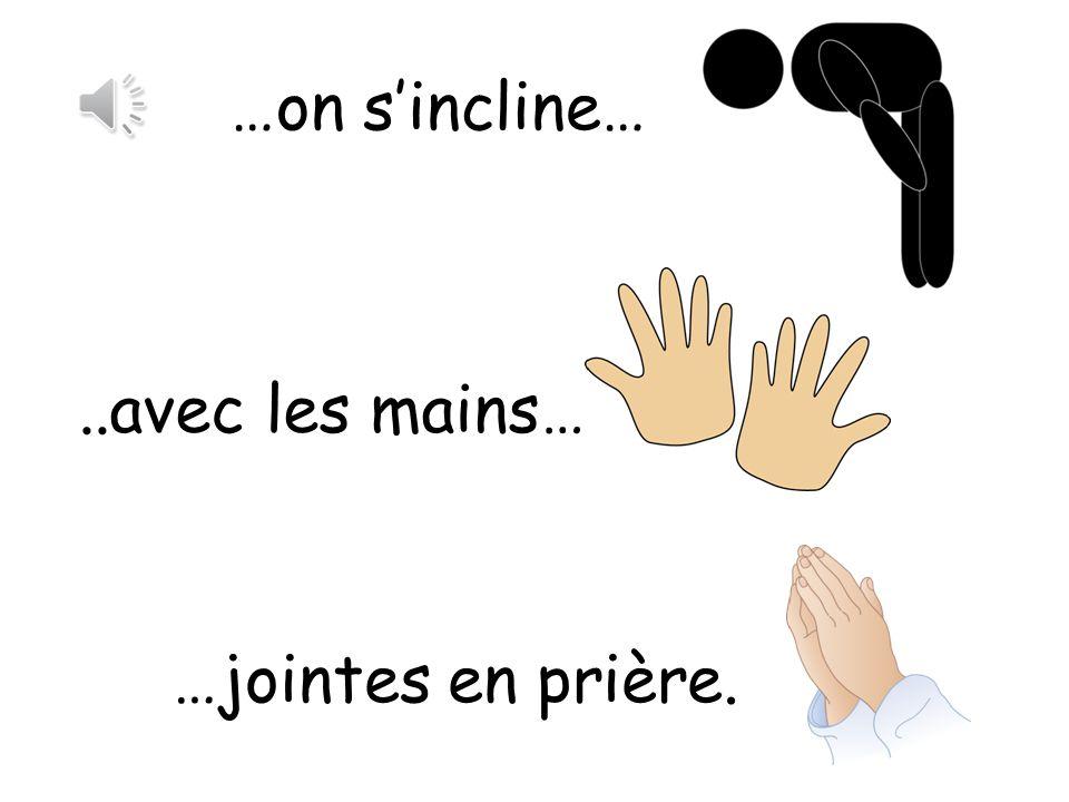 …on s'incline… ..avec les mains… …jointes en prière.