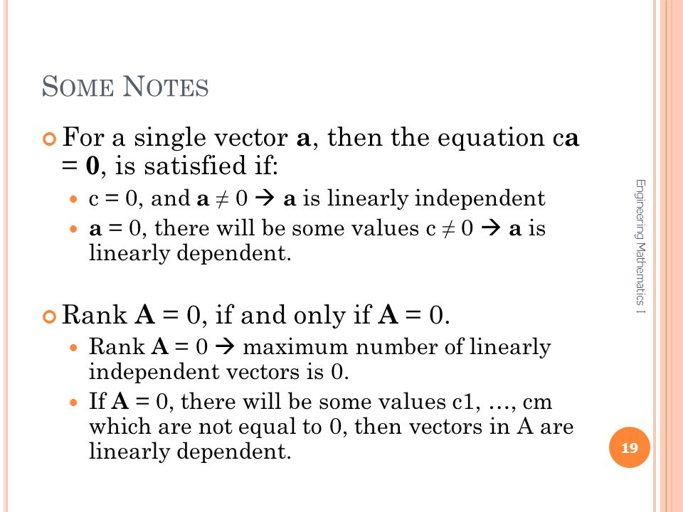 Some Notes For a single vector a, then the equation ca = 0, is satisfied if: c = 0, and a ≠ 0  a is linearly independent.