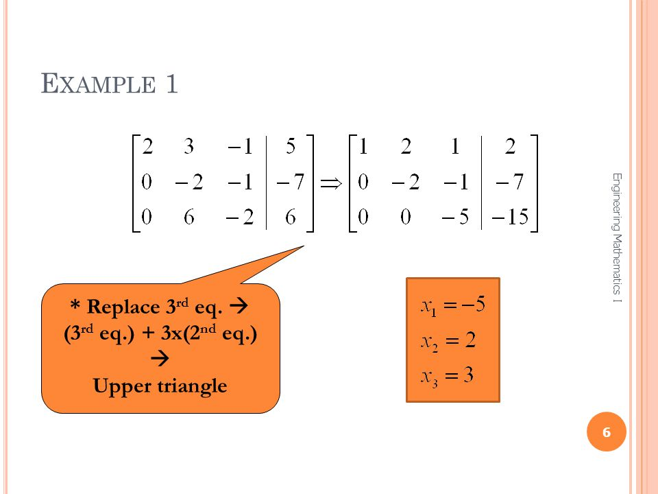 Example 1 * Replace 3rd eq.  (3rd eq.) + 3x(2nd eq.)  Upper triangle