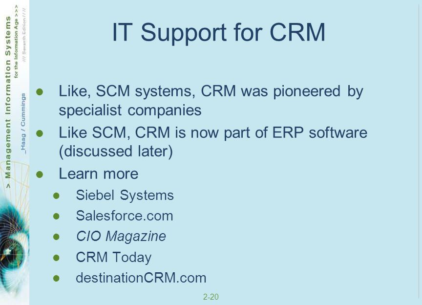 IT Support for CRM Like, SCM systems, CRM was pioneered by specialist companies. Like SCM, CRM is now part of ERP software (discussed later)