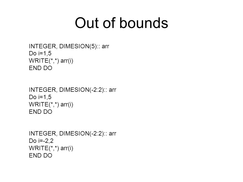 Out of bounds INTEGER, DIMESION(5):: arr Do i=1,5 WRITE(*,*) arr(i)