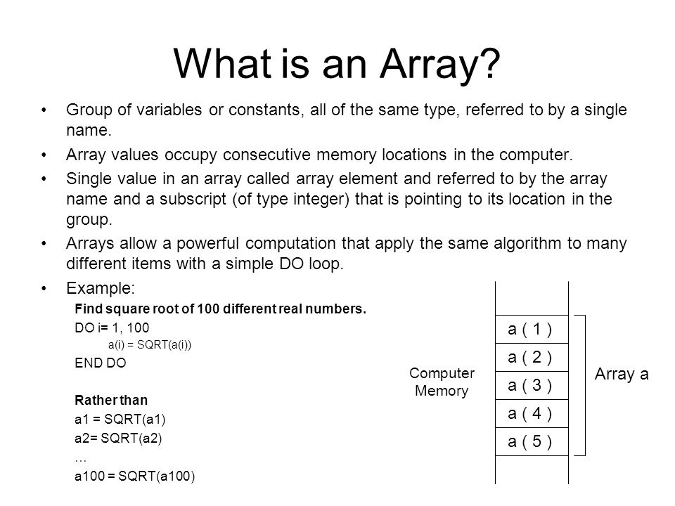 What is an Array Group of variables or constants, all of the same type, referred to by a single name.