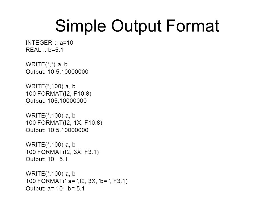 Simple Output Format INTEGER :: a=10 REAL :: b=5.1 WRITE(*,*) a, b
