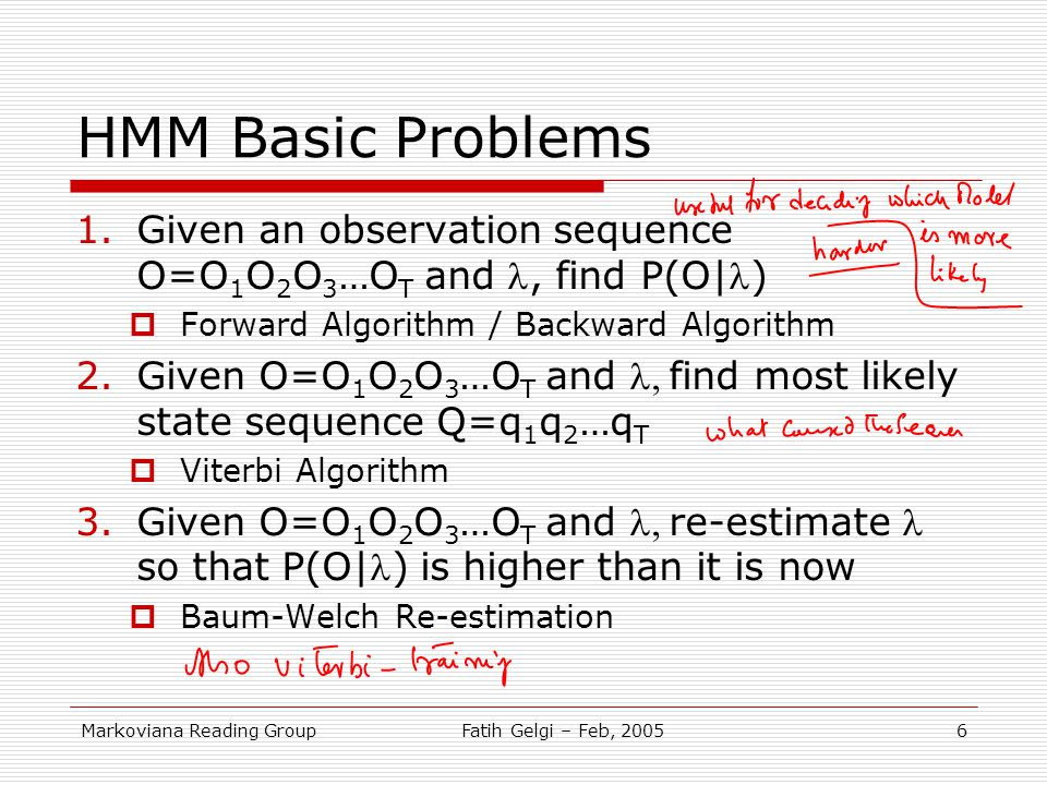 HMM Basic Problems Given an observation sequence O=O1O2O3…OT and l, find P(O|l) Forward Algorithm / Backward Algorithm.