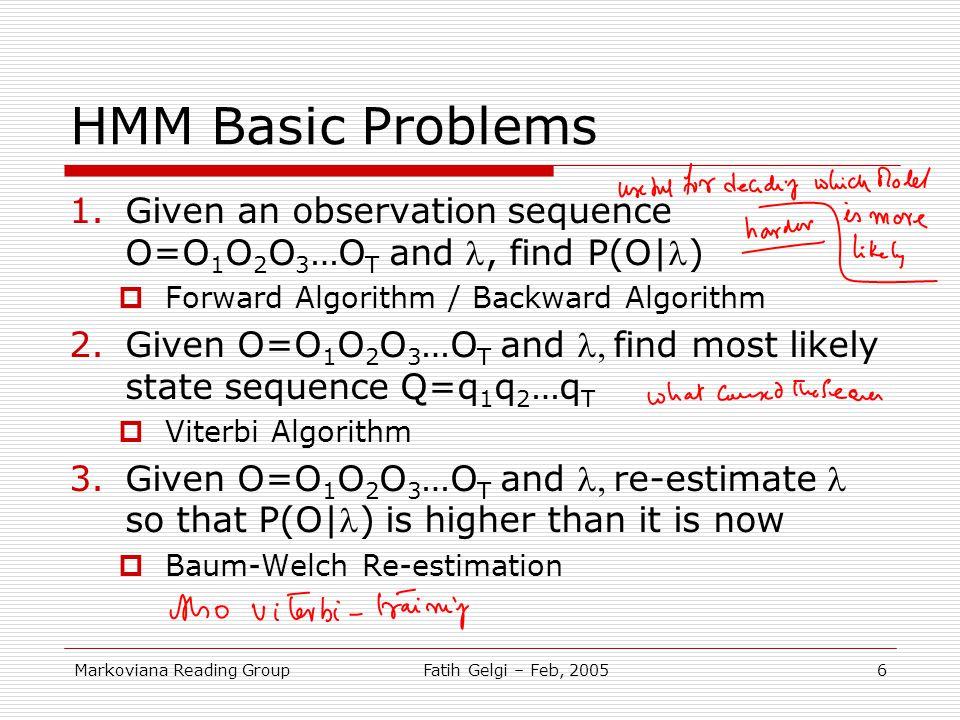 HMM Basic Problems Given an observation sequence O=O1O2O3…OT and l, find P(O l) Forward Algorithm / Backward Algorithm.