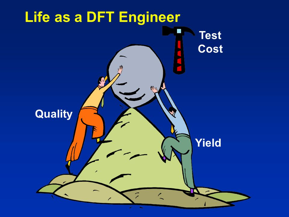 Life as a DFT Engineer Test Cost Quality Yield