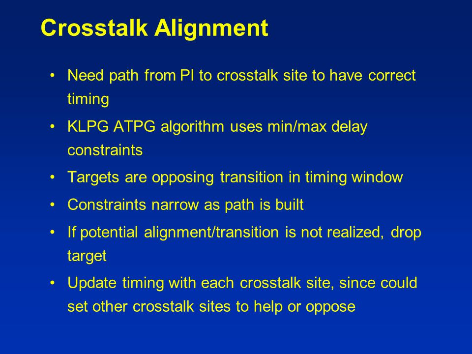 Crosstalk Alignment Need path from PI to crosstalk site to have correct timing. KLPG ATPG algorithm uses min/max delay constraints.