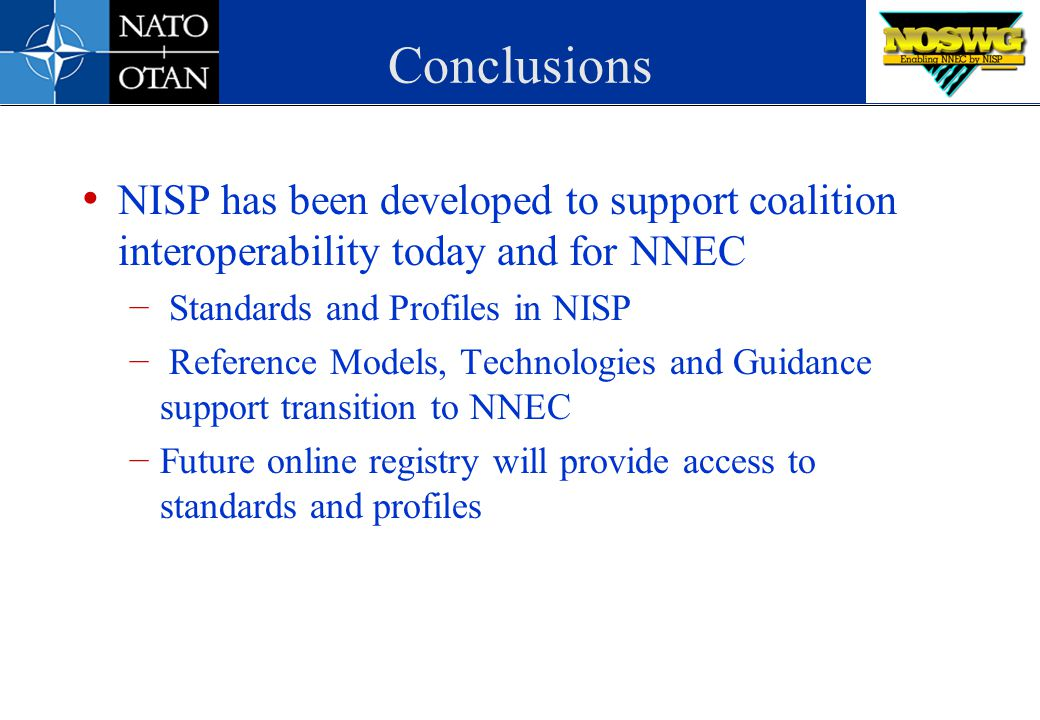 Conclusions NISP has been developed to support coalition interoperability today and for NNEC. Standards and Profiles in NISP.