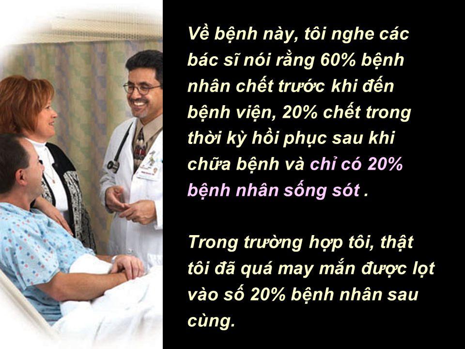 Về bệnh này, tôi nghe các bác sĩ nói rằng 60% bệnh nhân chết trước khi đến bệnh viện, 20% chết trong thời kỳ hồi phục sau khi chữa bệnh và chỉ có 20% bệnh nhân sống sót . Trong trường hợp tôi, thật tôi đã quá may mắn được lọt vào số 20% bệnh nhân sau cùng.