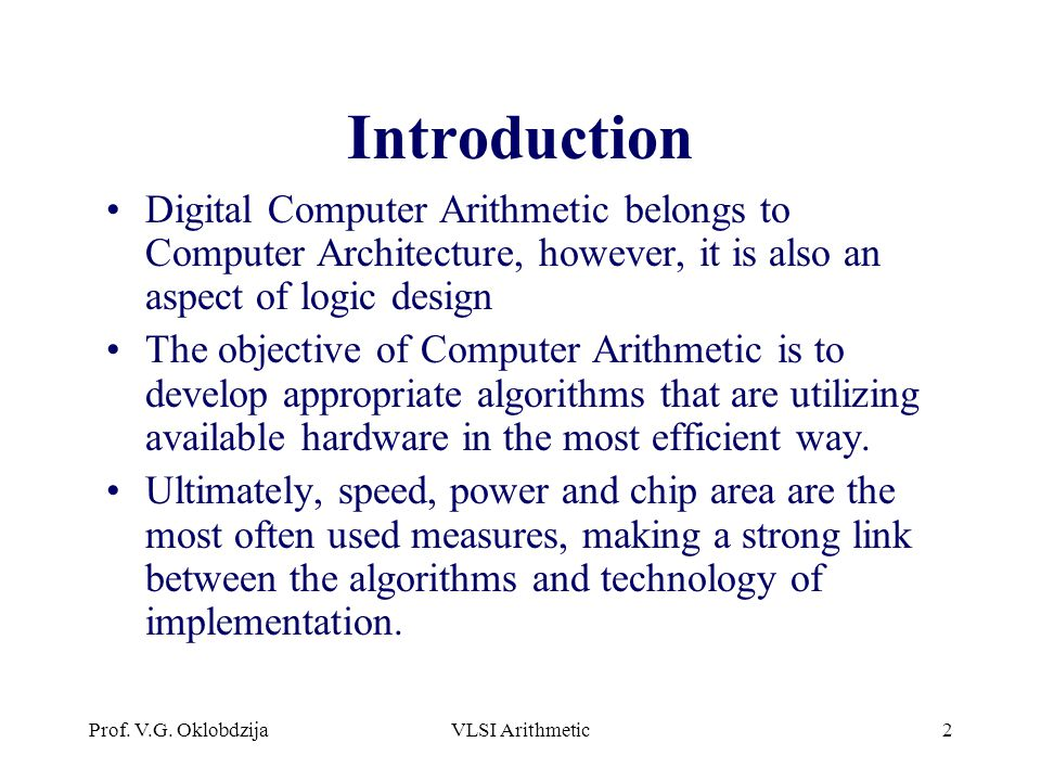 Introduction Digital Computer Arithmetic belongs to Computer Architecture, however, it is also an aspect of logic design.