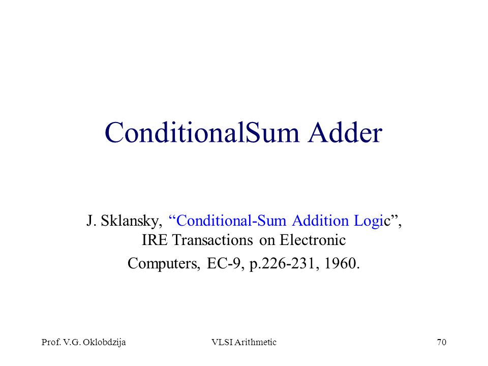 ConditionalSum Adder J. Sklansky, Conditional-Sum Addition Logic , IRE Transactions on Electronic.