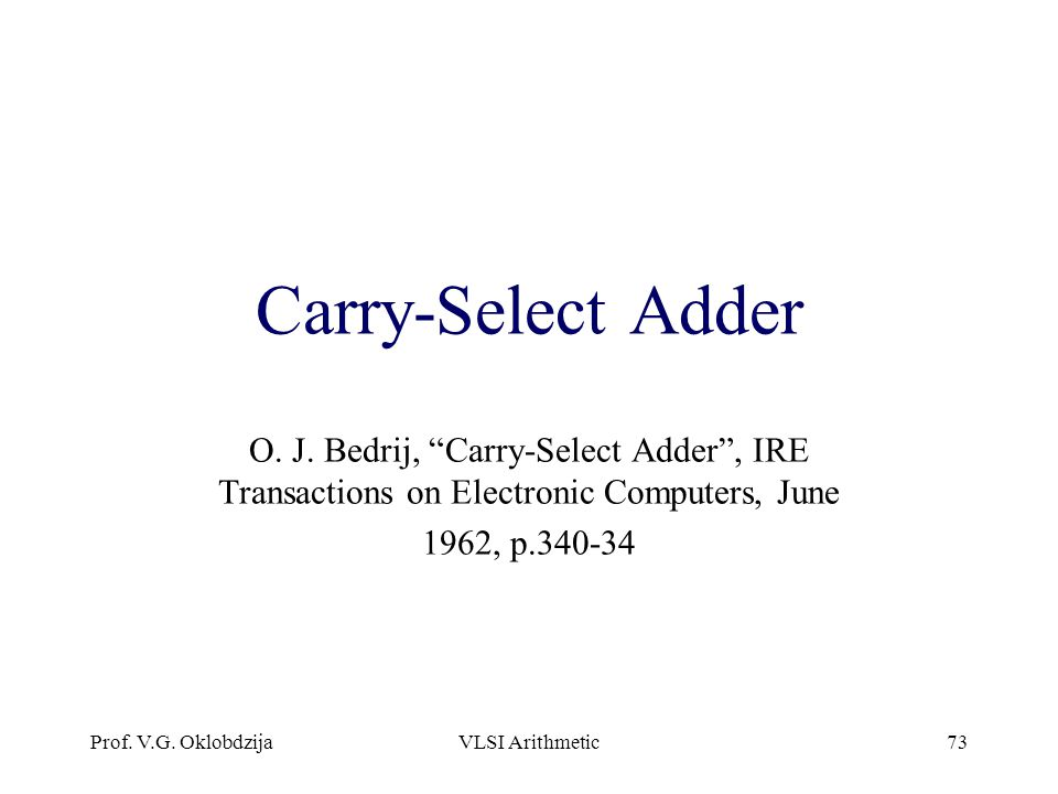 Carry-Select Adder O. J. Bedrij, Carry-Select Adder , IRE Transactions on Electronic Computers, June.