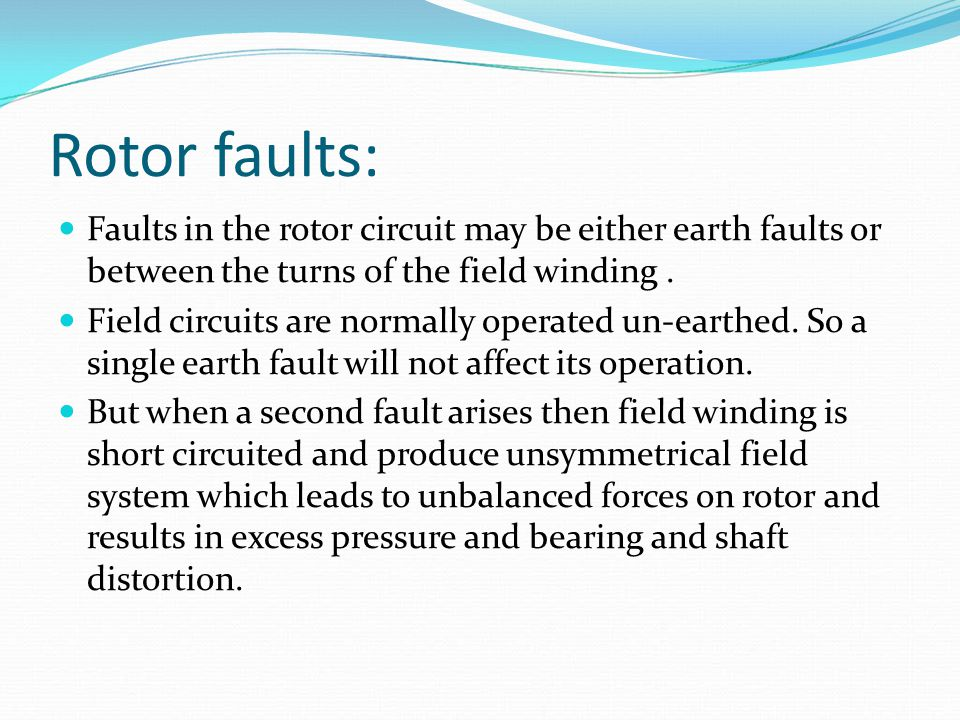 Rotor faults: Faults in the rotor circuit may be either earth faults or between the turns of the field winding .