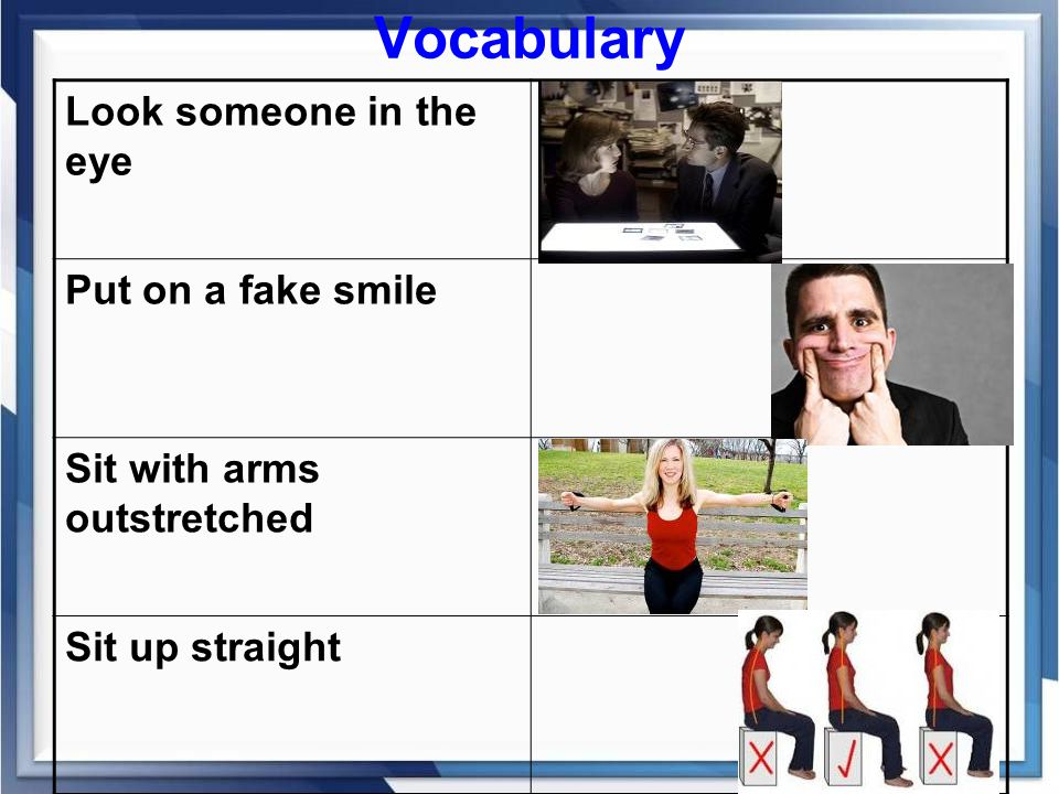 Vocabulary Look someone in the eye Put on a fake smile