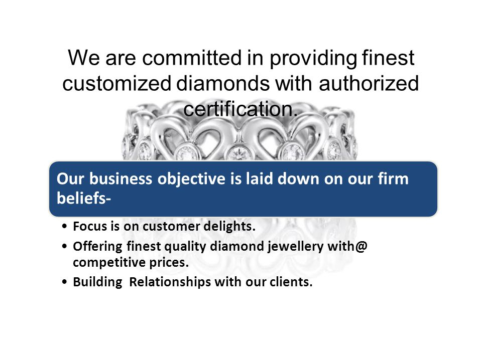 We are committed in providing finest customized diamonds with authorized certification.