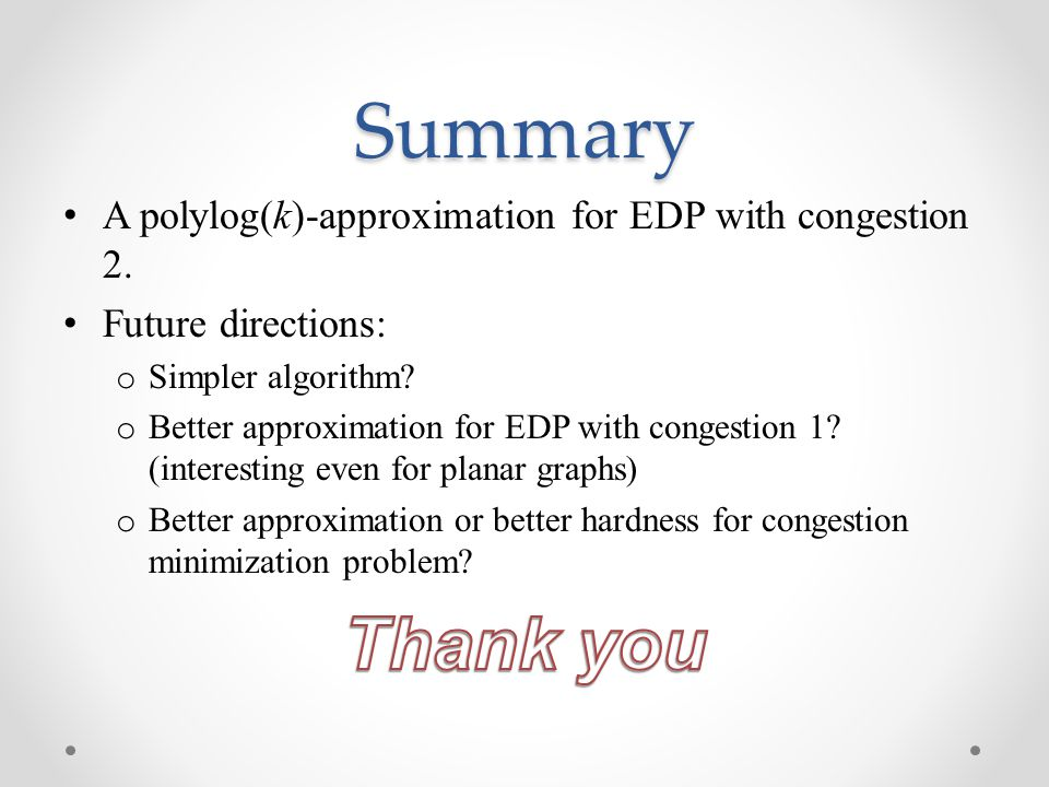 Summary A polylog(k)-approximation for EDP with congestion 2. Future directions: Simpler algorithm