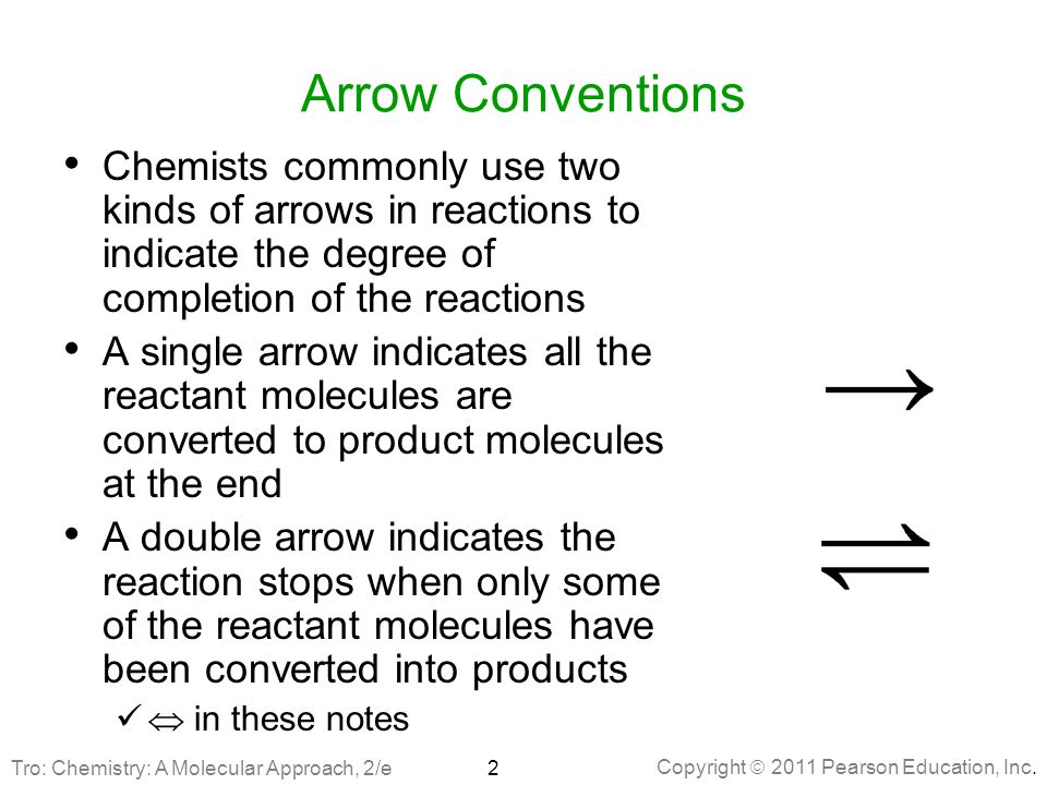 Arrow Conventions Chemists commonly use two kinds of arrows in reactions to indicate the degree of completion of the reactions.