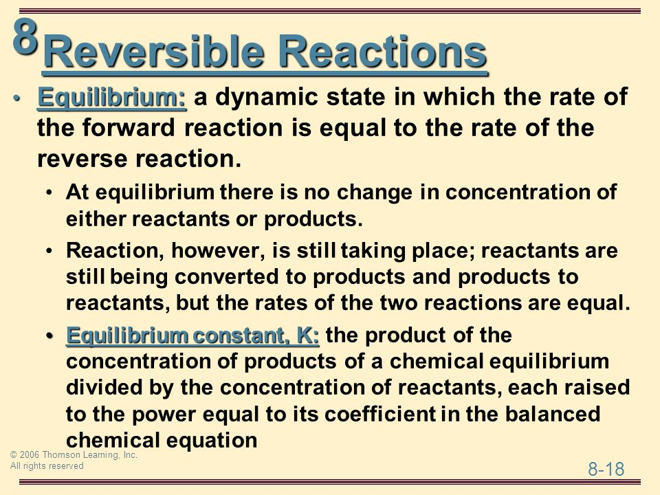 Reversible Reactions Equilibrium: a dynamic state in which the rate of the forward reaction is equal to the rate of the reverse reaction.