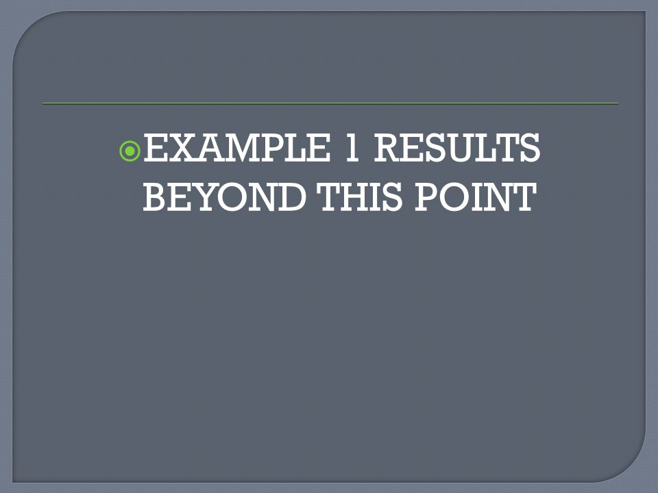 EXAMPLE 1 RESULTS BEYOND THIS POINT