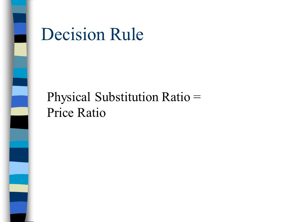 Decision Rule Physical Substitution Ratio = Price Ratio