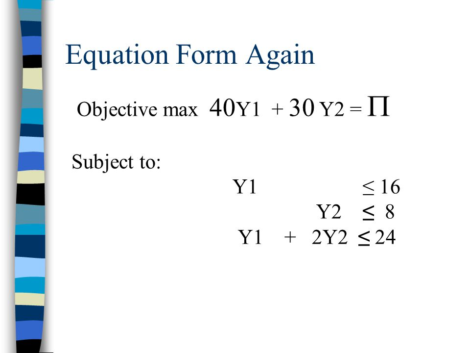 Equation Form Again Objective max 40Y1 + 30 Y2 =  Subject to: Y1 ≤ 16